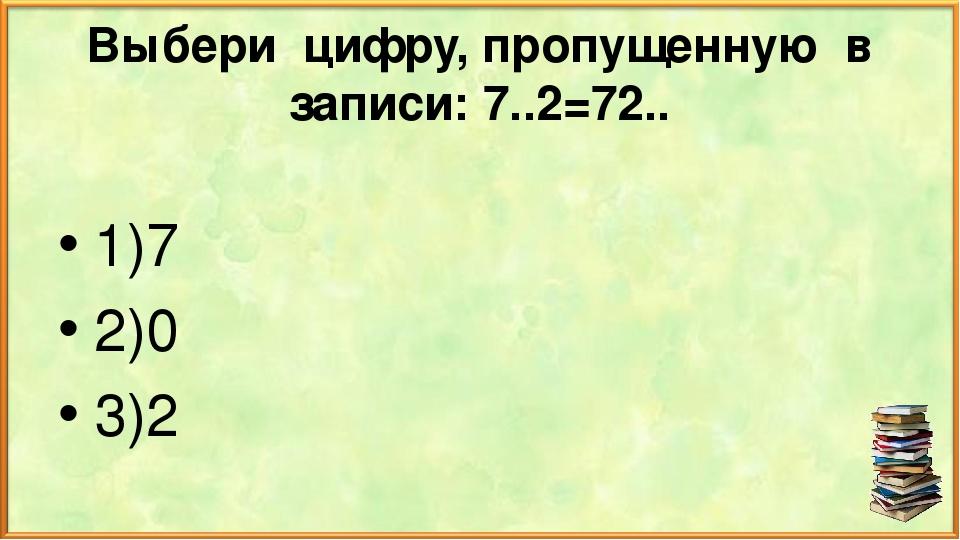 Выбери цифру, пропущенную в записи: 7..2=72.. 1)7 2)0 3)2