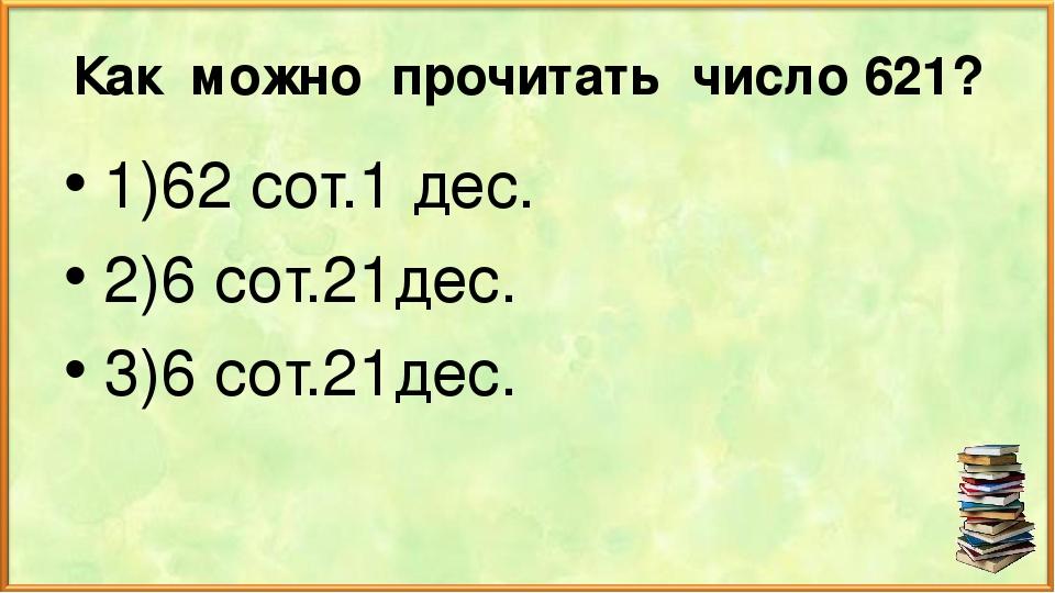 Как можно прочитать число 621? 1)62 сот.1 дес. 2)6 сот.21дес. 3)6 сот.21дес.