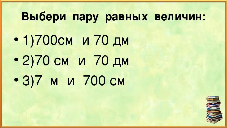 Выбери пару равных величин: 1)700см и 70 дм 2)70 см и 70 дм 3)7 м и 700 см