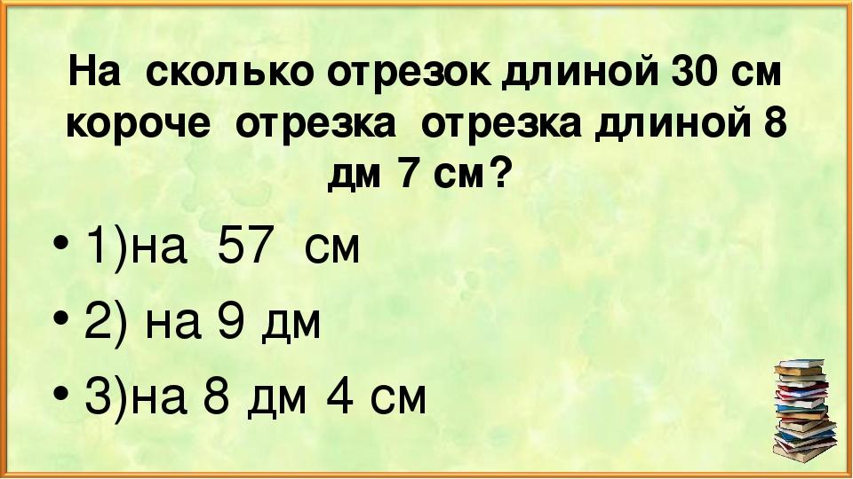 На сколько отрезок длиной 30 см короче отрезка отрезка длиной 8 дм 7 см? 1)на...