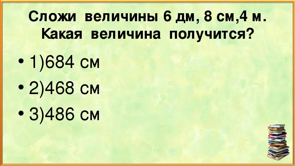Сложи величины 6 дм, 8 см,4 м. Какая величина получится? 1)684 см 2)468 см 3)...