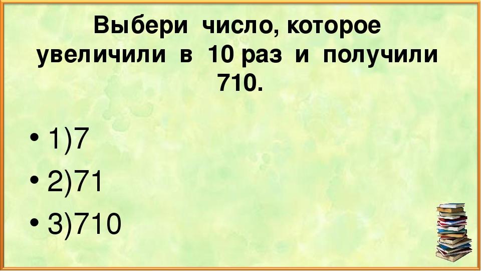 Выбери число, которое увеличили в 10 раз и получили 710. 1)7 2)71 3)710