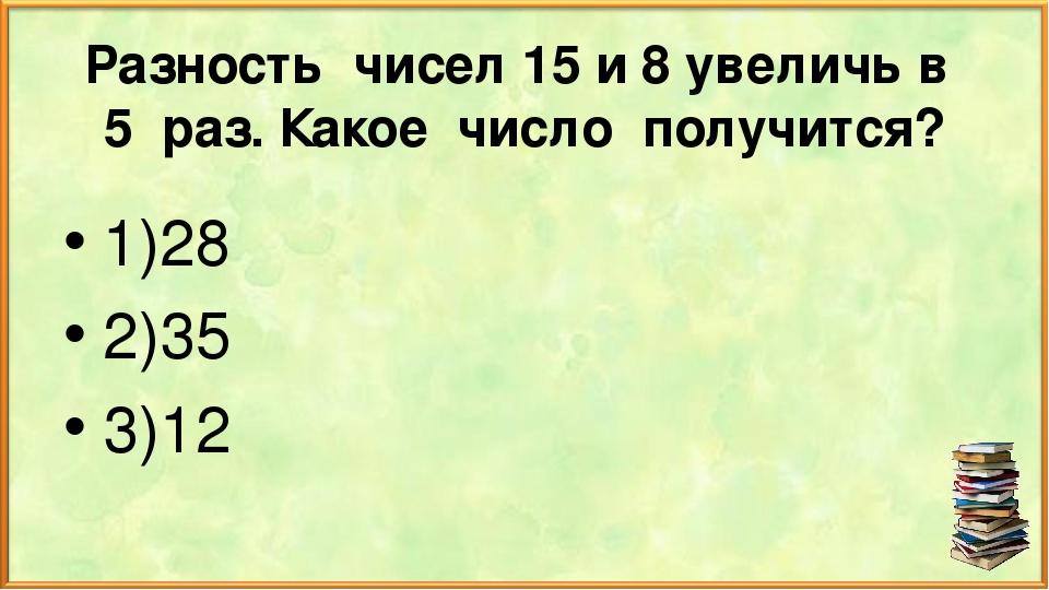 Разность чисел 15 и 8 увеличь в 5 раз. Какое число получится? 1)28 2)35 3)12