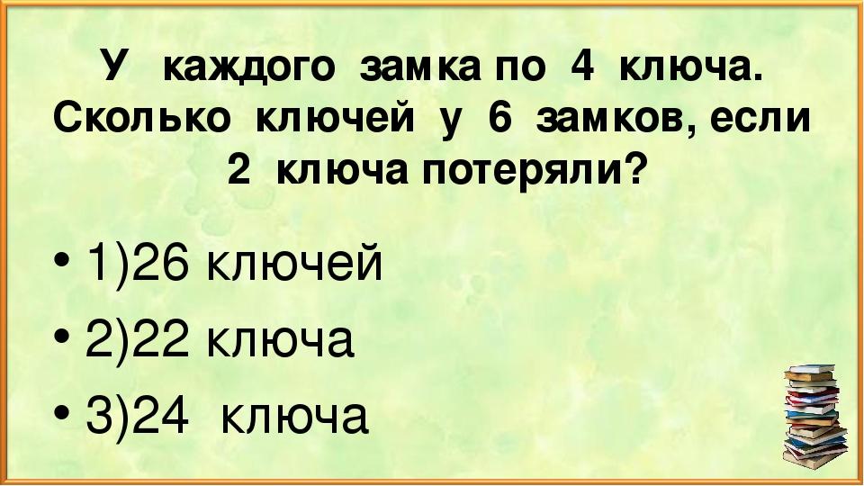 У каждого замка по 4 ключа. Сколько ключей у 6 замков, если 2 ключа потеряли?...