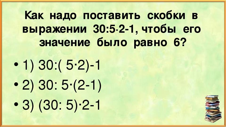 Как надо поставить скобки в выражении 30:5∙2-1, чтобы его значение было равно...