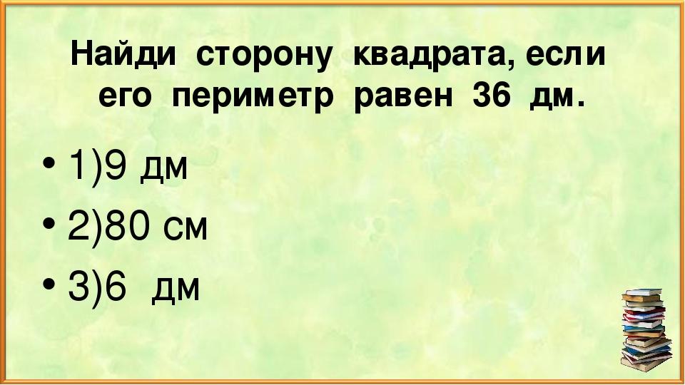 Найди сторону квадрата, если его периметр равен 36 дм. 1)9 дм 2)80 см 3)6 дм