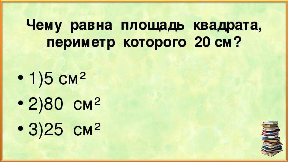 Чему равна площадь квадрата, периметр которого 20 см? 1)5 см² 2)80 см² 3)25 см²