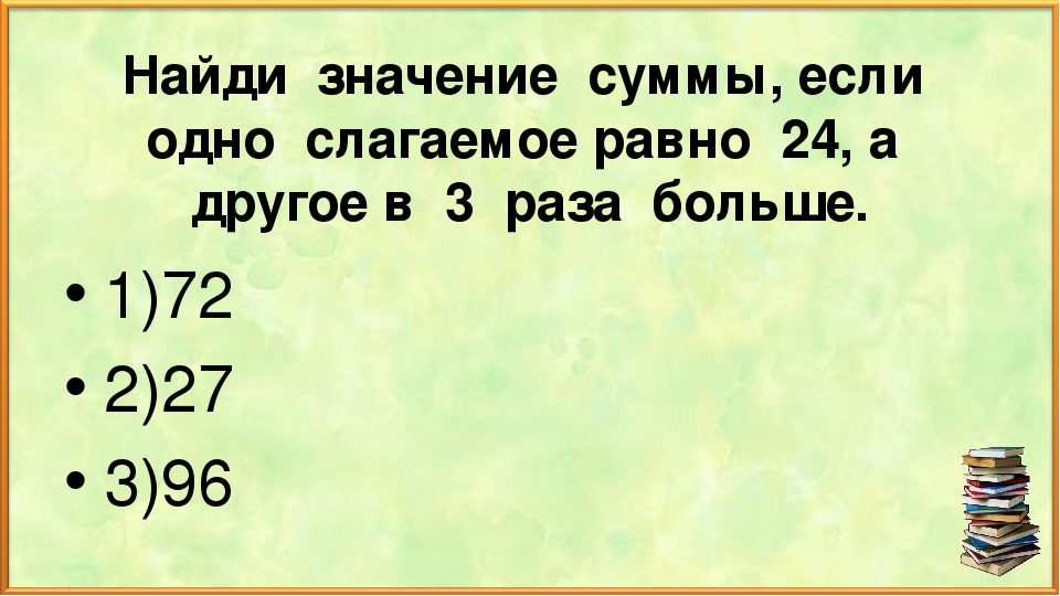 Найди значение суммы, если одно слагаемое равно 24, а другое в 3 раза больше....