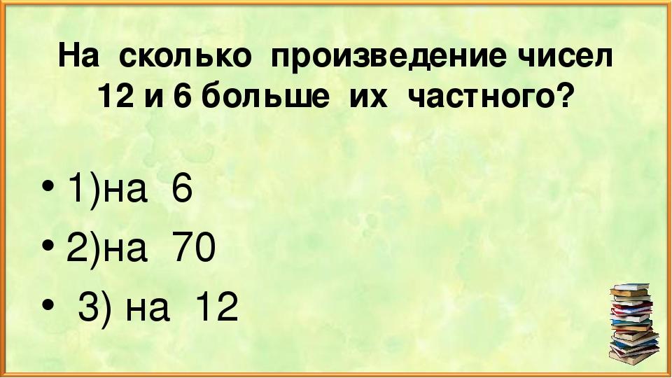 На сколько произведение чисел 12 и 6 больше их частного? 1)на 6 2)на 70 3) на 12
