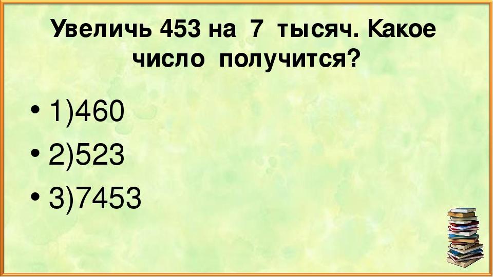 Увеличь 453 на 7 тысяч. Какое число получится? 1)460 2)523 3)7453