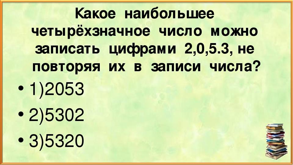 Какое наибольшее четырёхзначное число можно записать цифрами 2,0,5.3, не повт...