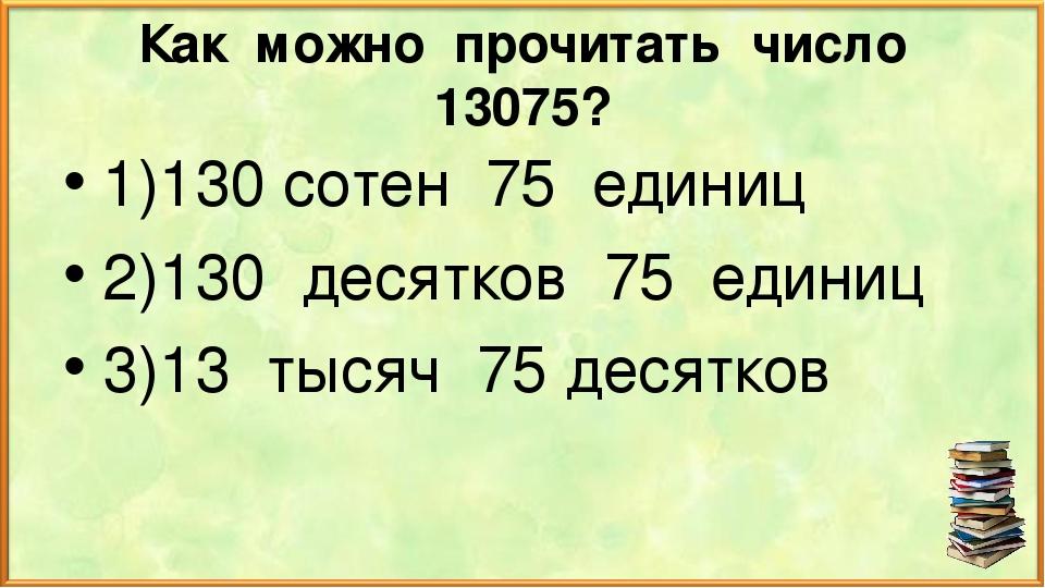 Как можно прочитать число 13075? 1)130 сотен 75 единиц 2)130 десятков 75 един...