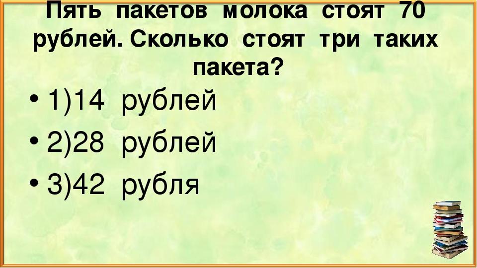Пять пакетов молока стоят 70 рублей. Сколько стоят три таких пакета? 1)14 руб...