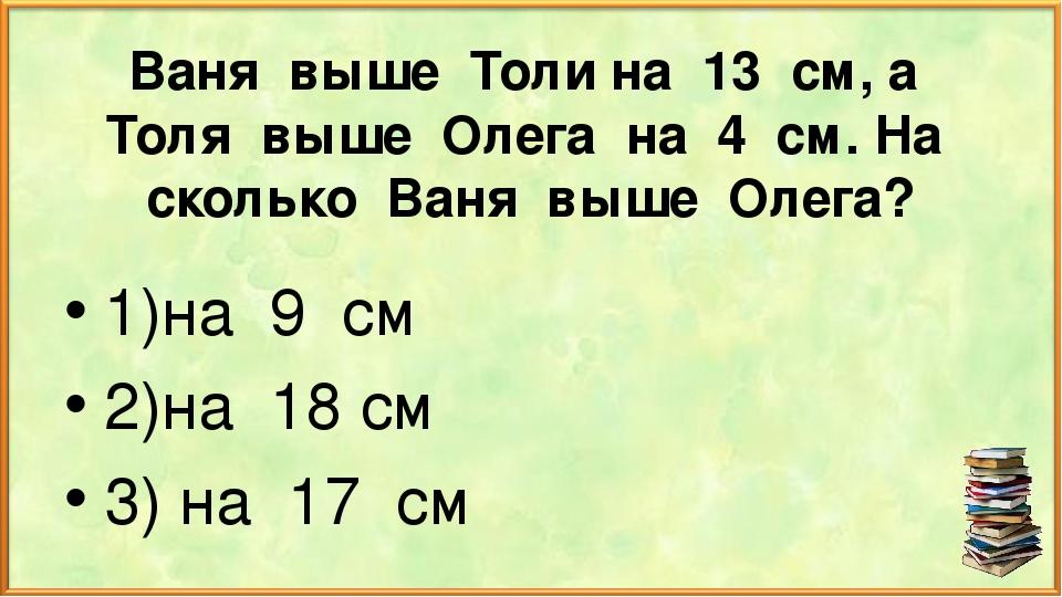 Ваня выше Толи на 13 см, а Толя выше Олега на 4 см. На сколько Ваня выше Олег...