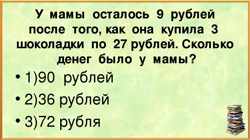 У мамы осталось 9 рублей после того, как она купила 3 шоколадки по 27 рублей....