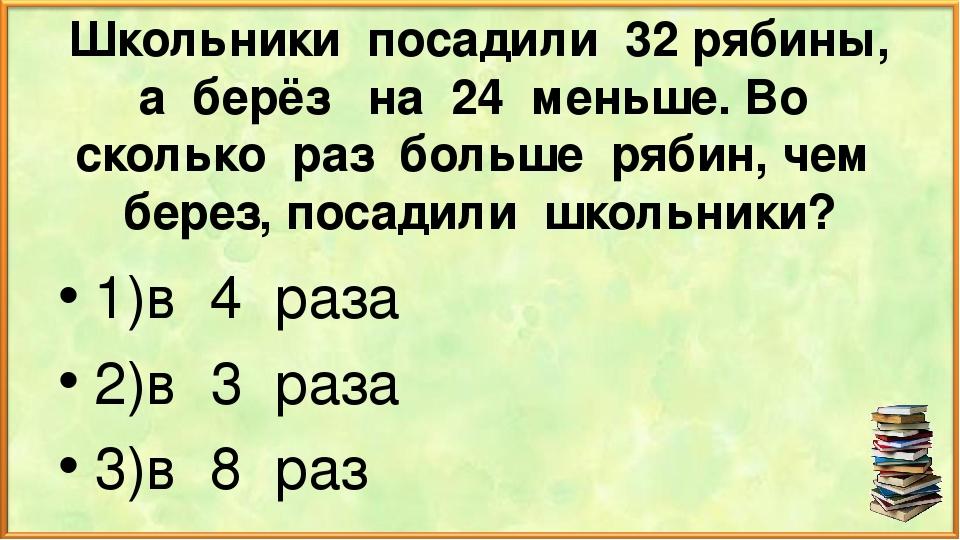 Школьники посадили 32 рябины, а берёз на 24 меньше. Во сколько раз больше ряб...
