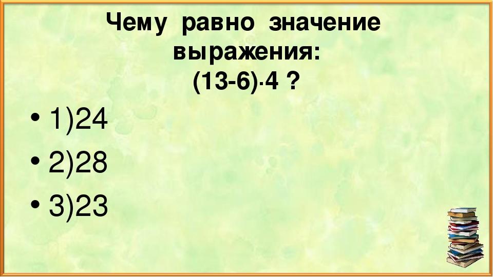 Чему равно значение выражения: (13-6)∙4 ? 1)24 2)28 3)23