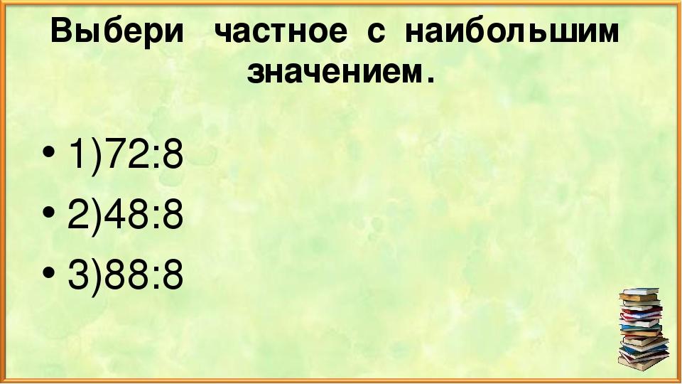 Выбери частное с наибольшим значением. 1)72:8 2)48:8 3)88:8
