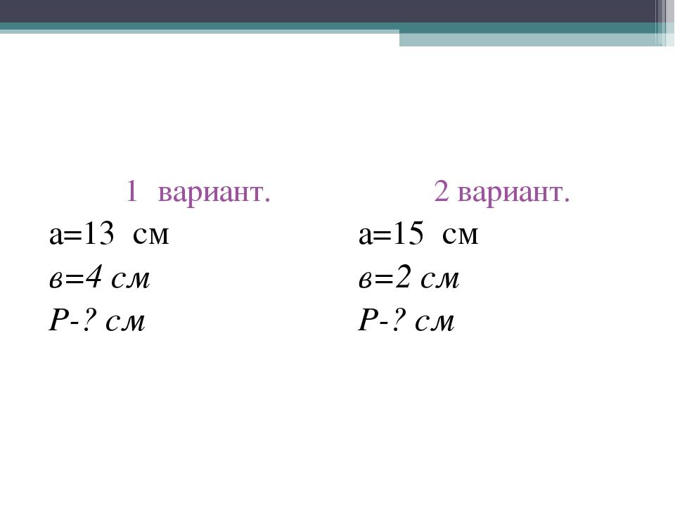 вариант. а=13 см в=4 см Р-? см 2 вариант. а=15 см в=2 см Р-? см