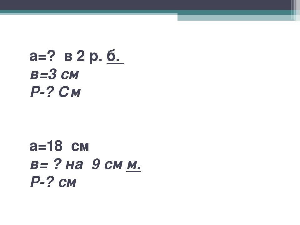 а=? в 2 р. б. в=3 см Р-? См а=18 см в= ? на 9 см м. Р-? см