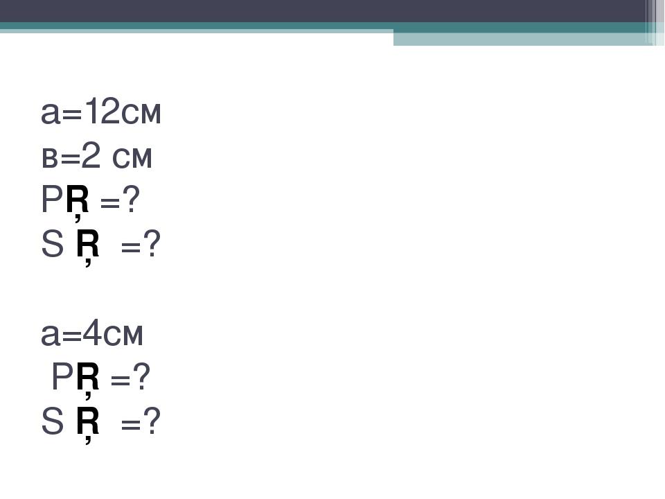 а=12см в=2 см Р□=? S □ =? а=4см Р□=? S □ =?
