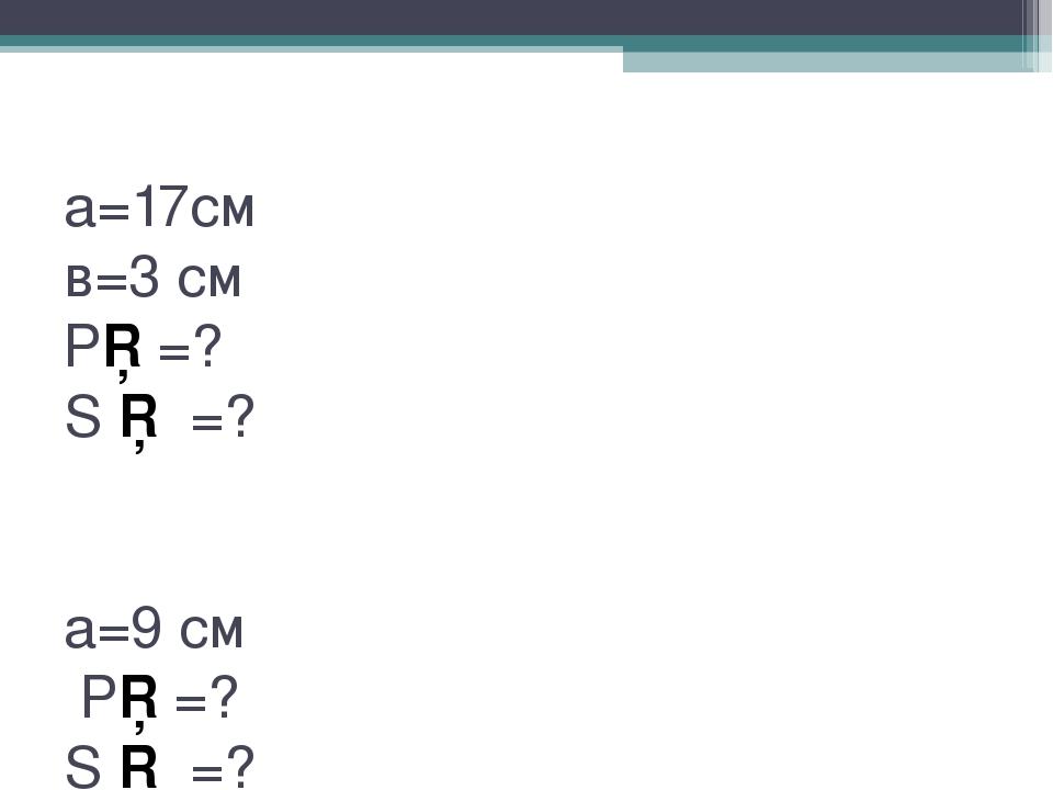 а=17см в=3 см Р□=? S □ =? а=9 см Р□=? S □ =?