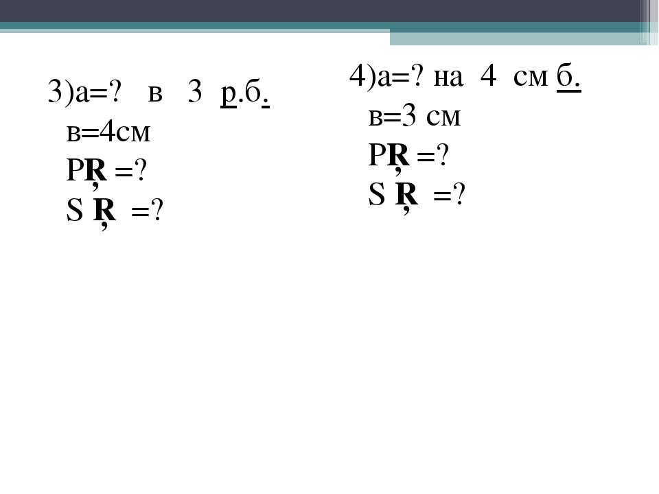 3)а=? в 3 р.б. в=4см Р□=? S □ =? 4)а=? на 4 см б. в=3 см Р□=? S □ =?