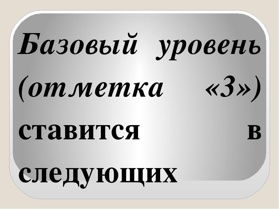 Базовый уровень (отметка «3») ставится в следующих случаях: а) если в работе...