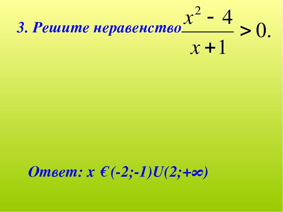 3. Решите неравенство Ответ: х € (-2;-1)U(2;+∞)