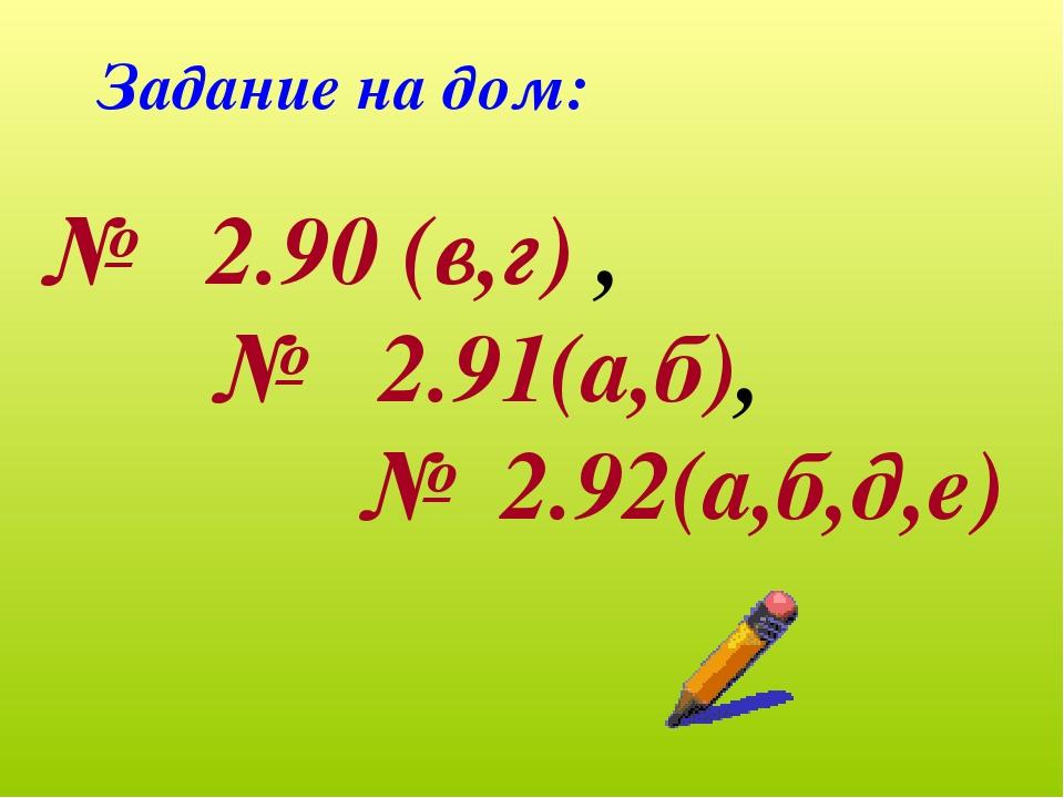 Задание на дом: № 2.90 (в,г) , № 2.91(а,б), № 2.92(а,б,д,е)