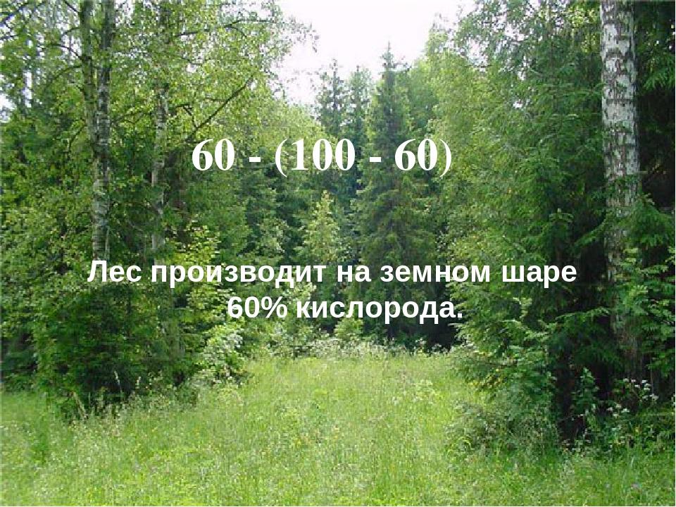 Лес производит на земном шаре 60% кислорода. 60 - (100 - 60)