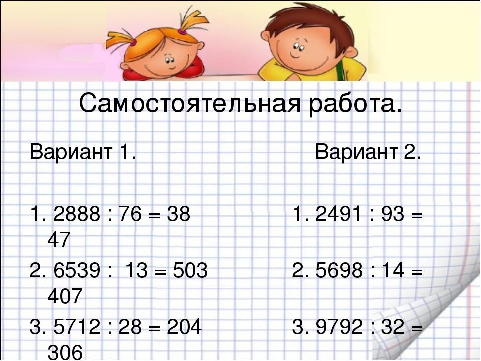 Самостоятельная работа. Вариант 1. Вариант 2. 1. 2888 : 76 = 38 1. 2491 : 93...