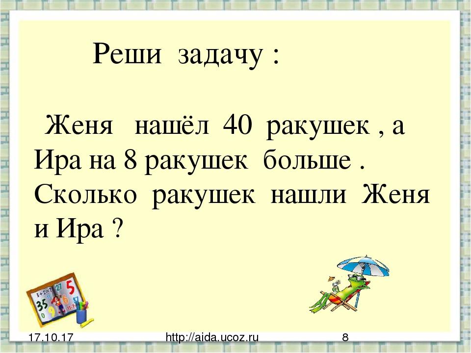 http://aida.ucoz.ru Реши задачу : Женя нашёл 40 ракушек , а Ира на 8 ракушек...