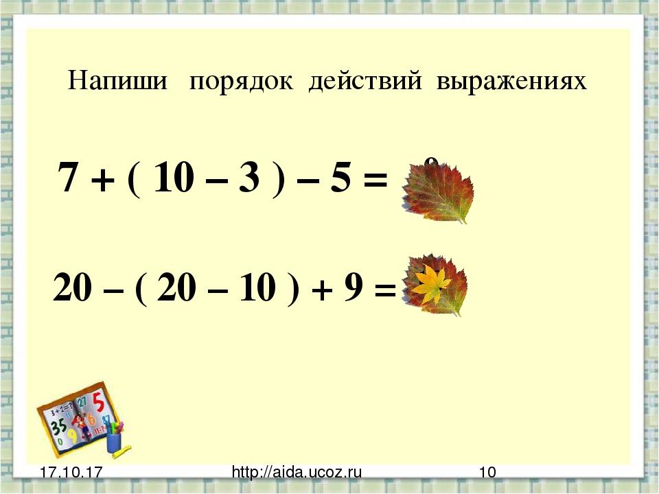 http://aida.ucoz.ru Напиши порядок действий выражениях 7 + ( 10 – 3 ) – 5 = 2...