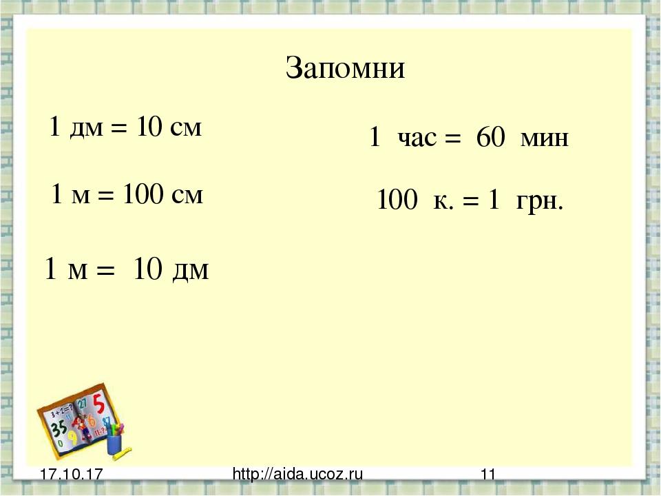 http://aida.ucoz.ru Запомни 1 дм = 10 см 1 м = 100 см 1 час = 60 мин 1 м = 10...