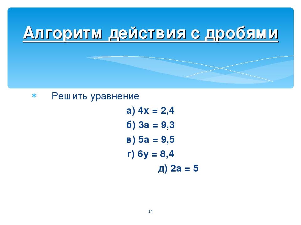 Решить уравнение а) 4х = 2,4 б) 3а = 9,3 в) 5а = 9,5 г) 6у = 8,4 д) 2а = 5 *...
