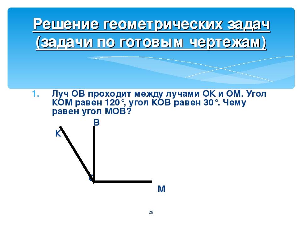 Луч ОВ проходит между лучами ОК и ОМ. Угол КОМ равен 120°, угол КОВ равен 30°...
