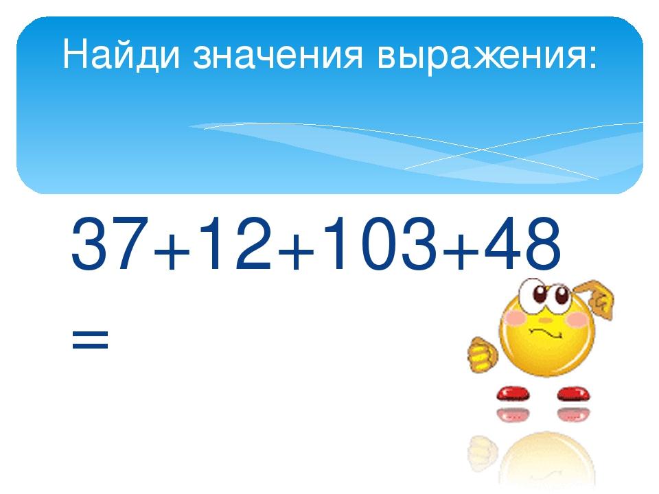 37+12+103+48= Найди значения выражения: