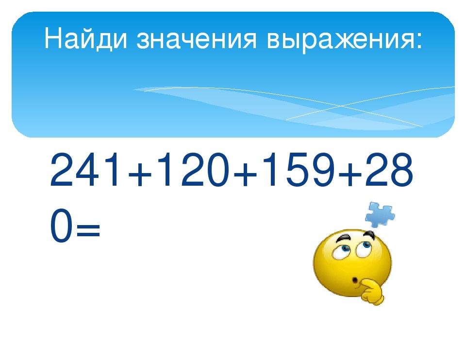 241+120+159+280= Найди значения выражения: