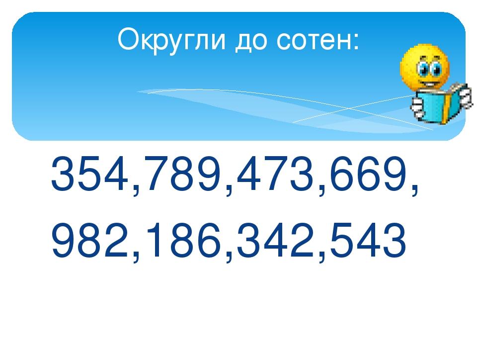354,789,473,669, 982,186,342,543 Округли до сотен: