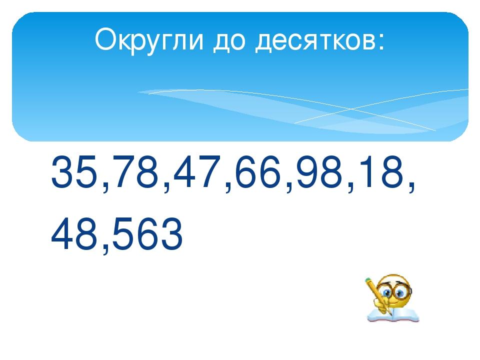35,78,47,66,98,18, 48,563 Округли до десятков: