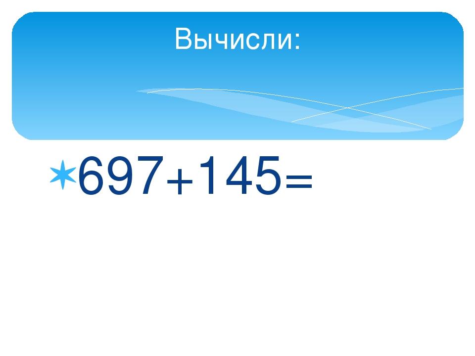 697+145= Вычисли: