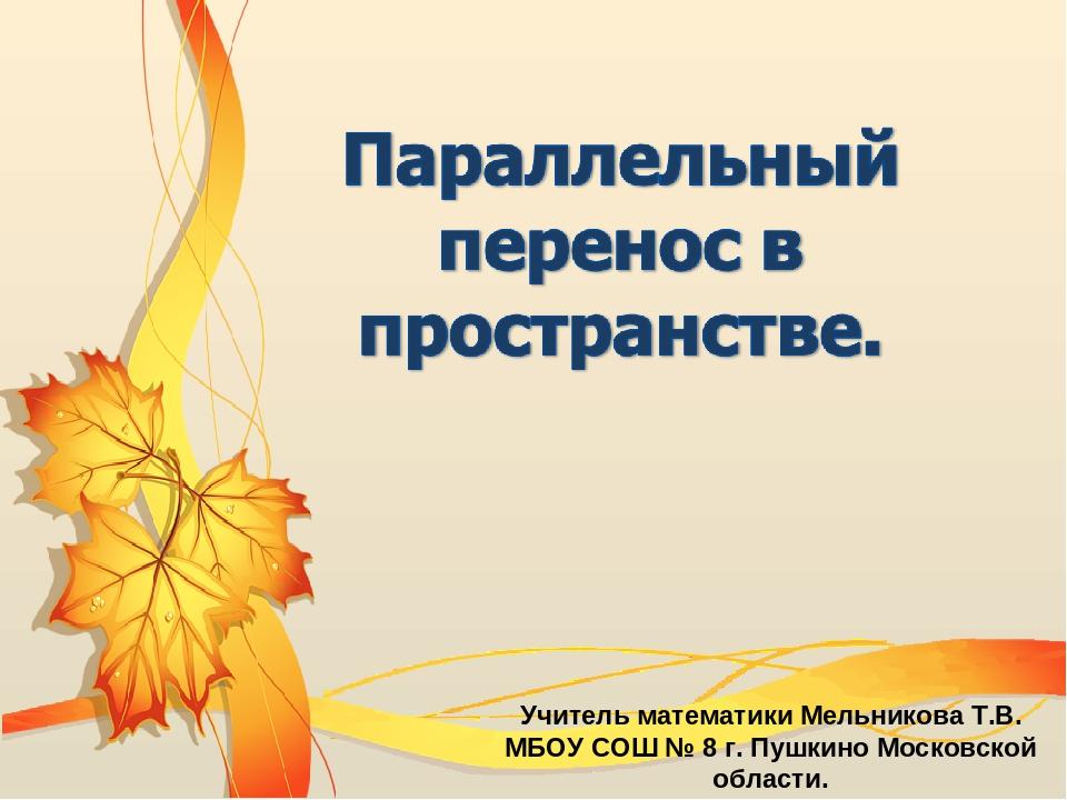 Учитель математики Мельникова Т.В. МБОУ СОШ № 8 г. Пушкино Московской области.