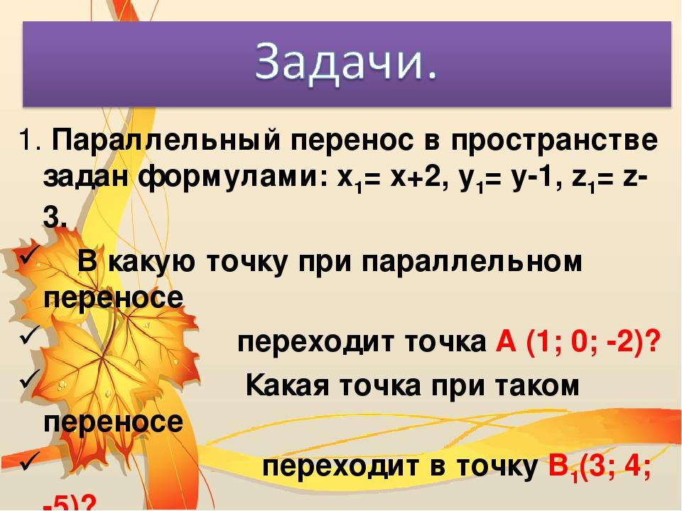 1. Параллельный перенос в пространстве задан формулами: х1= х+2, у1= у-1, z1=...