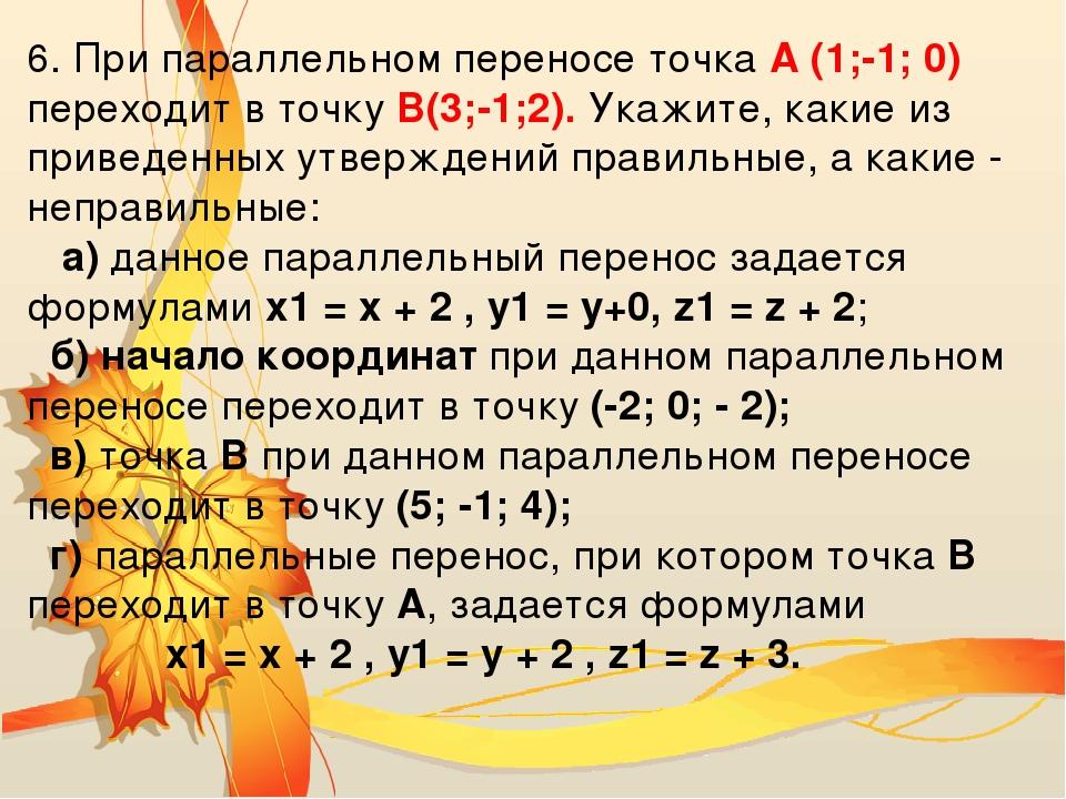 6. При параллельном переносе точка А (1;-1; 0) переходит в точкуB(3;-1;2). У...
