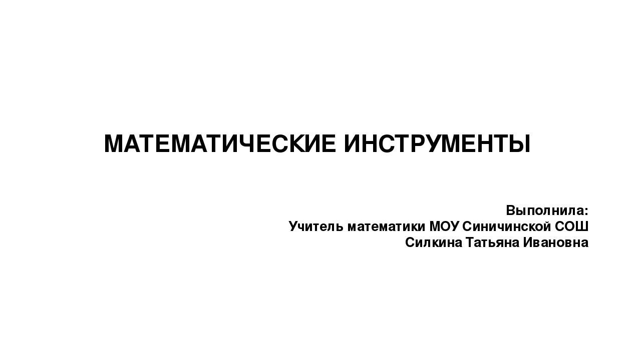 МАТЕМАТИЧЕСКИЕ ИНСТРУМЕНТЫ Выполнила: Учитель математики МОУ Синичинской СОШ...