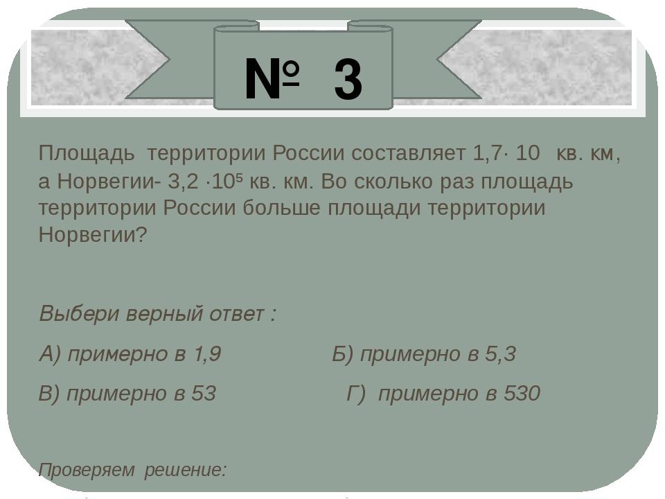 Площадь территории России составляет 1,7· 10⁷ кв. км, а Норвегии- 3,2 ·10⁵ кв...