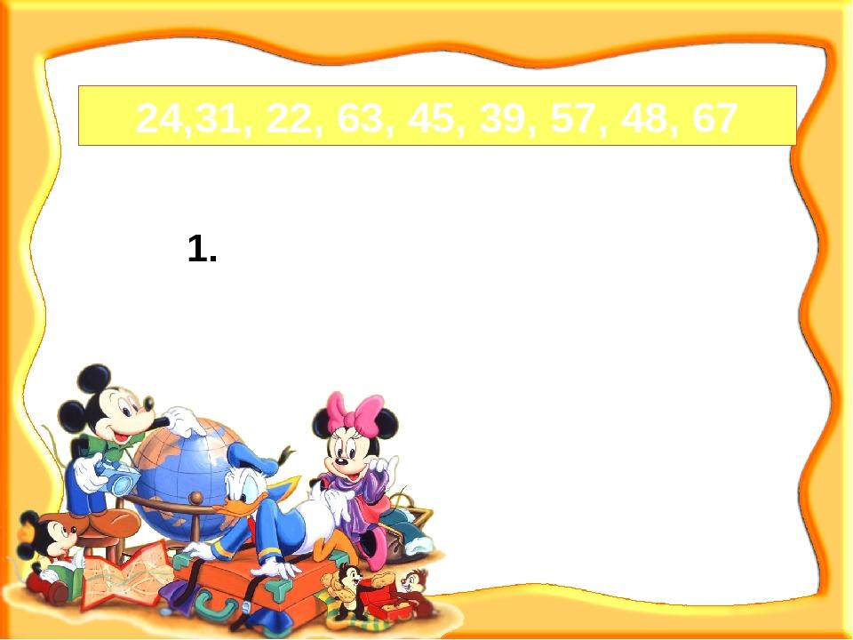 24,31, 22, 63, 45, 39, 57, 48, 67 Увеличь в 10 раз. 2. Увеличь в 11 раз.