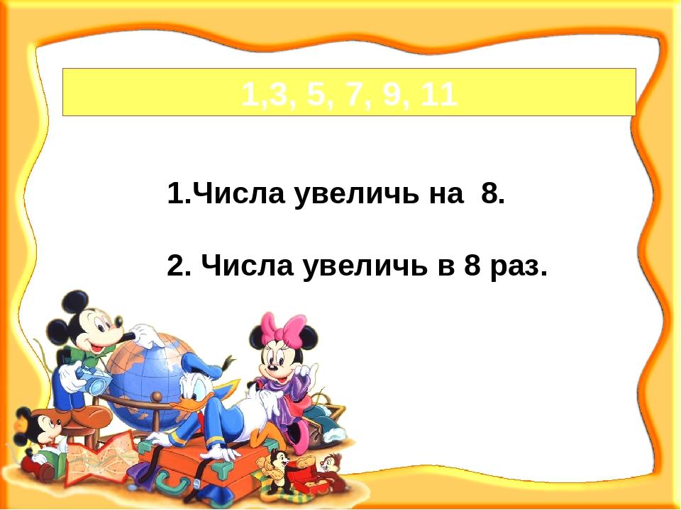 1,3, 5, 7, 9, 11 Числа увеличь на 8. 2. Числа увеличь в 8 раз.