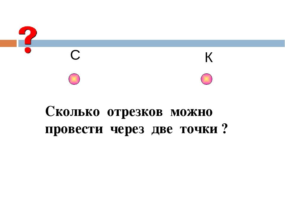 С К Сколько отрезков можно провести через две точки ?